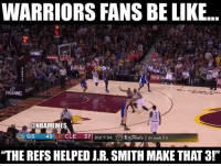 "Be Like, J.R. Smith, and Warriors: WARRIORS FANS BE LIKE...  PALDING  ONBAMEMES  LAGS  45  CLE  57  2nd 7:34  3 jaah GS leads 3-0  TIMEOUTS  TIMEOUTS  ""THE REFS HELPED J.R. SMITH MAKE THAT3!"" Warriors fans blaming the refs for everything... #CavsNation #WarriorsNation https://t.co/yTcjAkwXyy"