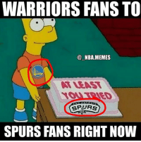 "Friends, Lit, and Memes: WARRIORS FANS TO  NBA MEMES  SPURS FANSRIGHT NOW ""At least you tried"" 😂💀 This hurts to admit as a Spurs fan but the Warriors will more than likely sweep my Spurs 😔 How many games do you think the series will last?? Comment below 👌 Double tap and tag some friends below! 👍⬇(Big thanks to @lit.nbamemes for helping with the Photoshop)"