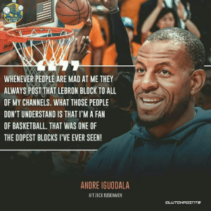 Basketball, LeBron James, and Andre Iguodala: WARRIORS  NATION  WHENEVER PEOPLE ARE MAD AT ME THEY  ALWAYS POST THAT LEBRON BLOCK TO ALL  OF MY CHANNELS. WHAT THOSE PEOPLE  DON'T UNDERSTAND IS THAT I'M A FAN  OF BASKETBALL. THAT WAS ONE OF  THE DOPEST BLOCKS I'VE EVER SEEN!  ANDRE IGUODALA  H/T ZACK RUSKINMON  CLUTCHPOINTS Even Iggy knows how good LeBron James' block on him was. 👀🚫 — Follow @WarriorsNationCP if you're a real Warriors fan!
