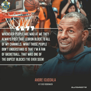 Basketball, Memphis Grizzlies, and Nba: WARRIORS  NATION  WHENEVER PEOPLE ARE MAD AT ME THEY  ALWAYS POST THAT LEBRON BLOCK TO ALL  OF MY CHANNELS. WHAT THOSE PEOPLE  DON'T UNDERSTAND IS THAT I'M A FAN  OF BASKETBALL. THAT WAS ONE OF  THE DOPEST BLOCKS I'VE EVER SEEN!  ANDRE IGUODALA  H/T ZACK RUSKINMON  DLUםדHIהיכS NBA powerhouse wants another chance at Andre Iguodala if waived by Grizzlies: bit.ly/IguodalaNewTeam