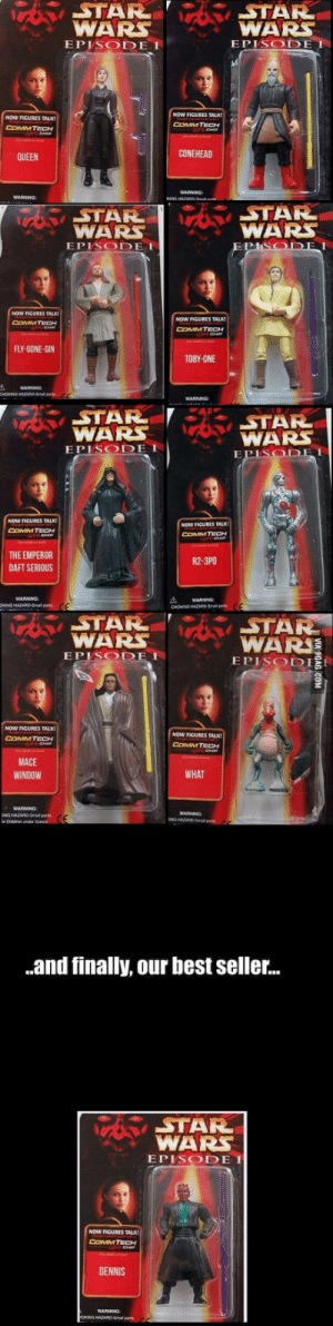 Star Wars, Queen, and Best: WARS  EPISODE I  WARS  E PISODEI  NOW FIGURES TALK!  COMMTECH  NOW FIGURES TALK  COMMTECH  QUEEN  CONEHEAD  WARNING  TAR  STA  WARS  WARS  EPISODE  NOW FICURES TALK!  NOW FIGURES TALK!  COMM TECH  FLY-GONE-GIN  TOBY-ONE  WARS  EPISODE I  DEI  NOW FIGURES TALK  COMMTECH  NOW FIGURES TALK  COMMTECH  THE EMPEROR  DAFT SERIOUS  R2-3PO  CHOKING HAZARD-ma  WARS  EPISODE I  WAR  EPISODI !  NOW FIGURES TALK  COMMTECH  NOW FIGURES TALK  COMMTECH  MACE  WINDOW  WHAT  WARMNG  .and finally, our best seller...  STAR  WAR  EPISODE I  NOW FIGURES TALK  DENNIS  WARNING After a recent trip to East Asia, I feel this is appropriate.
