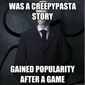 Was a creepypasta story gained popularity after a game - Slenderman ...: WAS A CREEPYPASTA  STORY  GAINED POPULARITY  AFTER A GAME  quickmeme.com Was a creepypasta story gained popularity after a game - Slenderman ...
