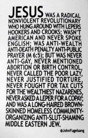 (W) A reminder a week before Easter.: WAS A RADICAL  NONVIOLENT REVOLUTIONARY  WHO HUNG AROUND WITH LEPERS  HOOKERS AND CROOKS; WASN'T  AMERICAN AND NEVER SPOKE  ENGLISH: WAS ANTI-WEALTH  ANTI-DEATH PENALTY ANTI-PUBLIC  PRAYER (M 6:5); BUT WAS NEVER  ANTI-GAY, NEVER MENTIONED  ABORTION OR BIRTH CONTROL  NEVER CALLED THE POOR LAZY  NEVER JUSTIFIED TORTURE  NEVER FOUGHT FOR TAX CUTS  FOR THE WEALTHIEST NAZARENES  NEVERASKEDALEPER FOR A COPAY  AND WASA LONG-HAIRED BROWN-  SKINNED HOMELESS COMMUNITY  ORGANIZING ANTI-SLUT-SHAMING  MIDDLE EASTERN JEVW  @JohnFugelsang (W) A reminder a week before Easter.