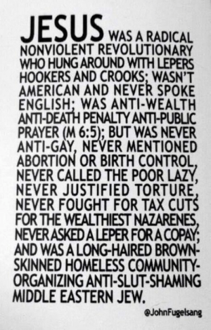 (W) A reminder for this Easter.: WAS A RADICAL  NONVIOLENT REVOLUTIONARY  WHO HUNG AROUND WITH LEPERS  HOOKERS AND CROOKS; WASN'T  AMERICAN AND NEVER SPOKE  ENGLISH; WAS ANTI-WEALTH  ANTI-DEATH PENALTY ANTI-PUBLIC  PRAYER (M 6:5); BUT WAS NEVER  ANTI-GAY, NEVER MENTIONED  ABORTION OR BIRTH CONTROL  NEVER CALLED THE POOR LAZY  NEVER JUSTIFIED TORTURE  NEVER FOUGHT FOR TAX CUTS  FOR THE WEALTHIEST NAZARENES  NEVERASKEDALEPER FORA COPAY  AND WASA LONG-HAIRED BROWN-  SKINNED HOMELESS COMMUNITY  ORGANIZING ANTI-SLUT-SHAMING  MIDDLE EASTERN JEW.  @JohnFugelsang (W) A reminder for this Easter.