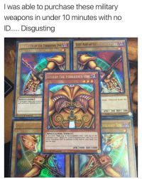 """It's dangerous out here: was able to purchase these military  weapons in under 10 minutes with no  ID..... Disgusting  RIGHTA Mor FORBIDDEN ONE LEFT ARM 0F THIRORBIDDEN ONE  THE ExoDIA THE FORBIDDEN ONE  ISPELL CASTER]  magic. Whosoever breaks this  A forbidden right arm sealed  seal will know infinite power.  ATK 200 DEF 300  01996 KAZUKI TAKAHASHI  70903634 Edition  RBIDDEN ONE  YGLIO ENAI  [SPELL CASTER /EFFECT]  If you have """"Right Leg of the Forbidden One"""". """"Left Leg of the  Forbidden One"""", """"Right Arm of the Forbidden One"""" and """"Left Arm  of the Forbidden One"""" in addition to this card in your hand, you  win the Duel.  ATK /1000 DEF /1000  01996 33396948  pt Edition  KAZUKI TAKAHASHI It's dangerous out here"""