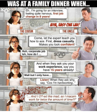"""When you have an uncle who claims to be a """"legendary"""" career """"advisor""""…. best to go for this legit Career Coach <link in bio> instead!!! sp: WAS AT A FAMILY DINNER WHEN  Eh.. I'm going for an interview,  feeling quite nervous, first job  change in 8 years!  AIVA, EASY ONE LAH!  THE COUSIN  THE UNCLE  Come, let the expert teach you  how to ace. First, dress casually.  Makes you look confident!  Huh, corporate job  leh, how do..  And when they ask you your  work experience, say you  have 15 years already!  Wait but I only have...  Listen! When they ask why,  say, """"Cos I'm hardworking..""""  """" AndI OT-ed like mad, so I macam  work for twice the amount of time!!!"""" When you have an uncle who claims to be a """"legendary"""" career """"advisor""""…. best to go for this legit Career Coach <link in bio> instead!!! sp"""