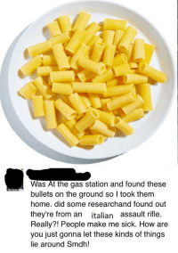 Gas Station, Home, and Sick: Was At the gas station and found these  bullets on the ground so I took them  home. did some researchand found out  they're from an italian assault rifle.  Really?! People make me sick. How are  you just gonna let these kinds of things  lie around Smdh! <p>I cant believe people these days</p>
