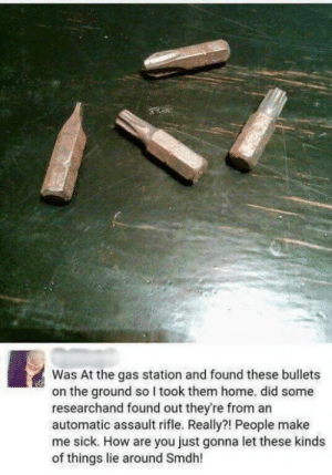 """Tumblr, Blog, and Gas Station: Was At the gas station and found these bullets  on the ground so I took them home. did some  researchand found out they're from an  automatic assault rifle. Really?! People make  me sick. How are you just gonna let these kinds  of things lie around Smdh! memehumor:  """"Bullets"""" found at a gas station"""