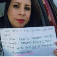Best immigration sign ever?: was born in Mexico and came here  legally  d will Stand behind homeiess veterans  and homeless citizens before I stand  ehind  nd refugees andl illegal immigrants!  7牛America First Best immigration sign ever?