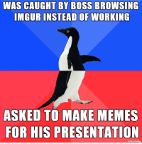 Memes, Good, and Imgur: WAS CAUGHT BY BOSS BROWSING  IMGUR INSTEAD OF WORKING  ASKED TO MAKE MEMES  FOR HIS PRESENTATION  made on imaur Good companies put workers to use according to their skills