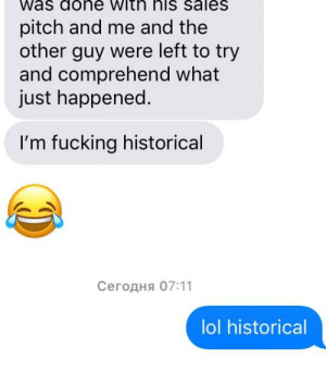 [Legit] hysterical: Was dohe with his saleS  pitch and me and the  other guy were left to try  and comprehend what  just happened.  I'm fucking historical  Сегодня 07:11  lol historical [Legit] hysterical