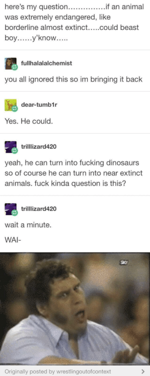He could: was extremely endangered, like  boy.y'know..  OW  fullhalalalchemist  you all ignored this so im bringing it back  dear-tumb1r  Yes. He could  trilllizard420  yeah, he can turn into fucking dinosaurs  so of course he can turn into near extinct  animals. fuck kinda question is this?  trilllizard420  wait a minute.  WAI-  Originally posted by wrestlingoutofcontext He could