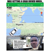 By the time you finish saying his name correctly, he will be there 😂: WAS GETTING A GRAB DRIVER WHEN  Hitch Driver on the way  SGAG  Mali Niger  Saudi Arabia  India  Thailand  Sudan  Chad  Nigeria  Ethiopia  DR Congo  Kenya  Tanzania  Angola  Namibia  In di Amage credits: Ema Mima  Madagascar  Nigeria  ARDR Conao  Mah name is  Uvevwevwevwe  Ugwemubwen  Ossas & I'm  your drivah! By the time you finish saying his name correctly, he will be there 😂
