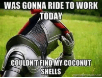 """Tumblr, Work, and Blog: WAS GONNA RIDE TO WORK  TODAY  COULDN'T FIND MY COCONUT  SHELLS  memegenerator.net <p><a href=""""http://where-my-sidewalk-ends.tumblr.com/post/169521795858"""" class=""""tumblr_blog"""">where-my-sidewalk-ends</a>:</p><blockquote><p>😊😂</p></blockquote>"""