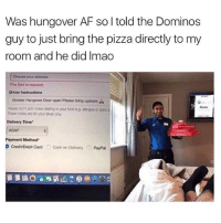 Af, Memes, and Pizza: Was hungover AF so I told the Dominos  guy to just bring the pizza directly to my  room and he did Imao  Choose your address  This feld is roquired.  Driver Instructions  Sinister Hangover Door open Piease bring upstairs  Posse don't adanotos  to your oodog, alogooor  Th000 notos aro for you only  Delivery Time  Payment Method  D CeditDebit card O cash on Delvery O PayPal genius @sadmichaeljordan @sadmichaeljordan @sadmichaeljordan