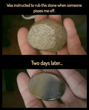 omg-humor:  I'm fine: Was instructed to rub this stone when someone  pisses me off.  Two days later... omg-humor:  I'm fine