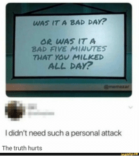 Bad, Bad Day, and Funny: WAS IT A BAD DAY?  OR WAS IT A  BAD FIVE MINUTES  THAT YOU MILKED  ALL DAY?  @memezar  I didn't need such a personal attack  The truth hurts  funny.ce