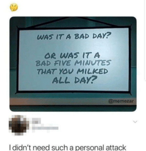 Bad, Bad Day, and Funny: WAS IT A BAD DAY?  OR WAS IT A  BAD FIVE MINUTES  THAT YOV MILKED  ALL DA?  @memezar  I didn't need such a personal attack I feel attacked via /r/funny https://ift.tt/2NdTCqs