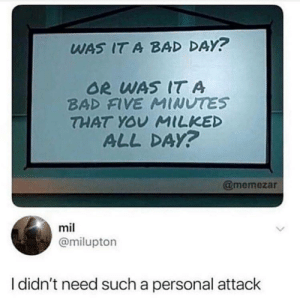 Bad, Bad Day, and MeIRL: WAS IT A BAD DAY?  OR WAS IT A  BAD FVE MINUTES  THAT YOY MILKED  ALL DAY?  @memezar  mil  @milupton  I didn't need such a personal attack meirl