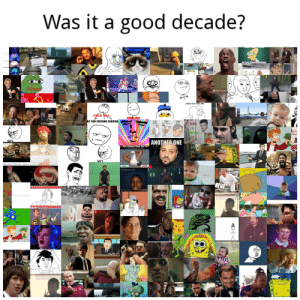 "Or was it?: Was it a good decade?  TUUNTWR ULIVE  ON THIS PIANETANYMORE  9a+ Angy Meme lerrpkate  mgfils. Angry Merres Turry  Arngry Picluros  I KNOW THAT FEEL BRO  FCK PEA.  POKER FACE  RE YOU FUCKING KIDDING  CRY  A LOT  LIE  DOWN  TRY  NOT TO CRY  h shit, hore we ge agaln.  ANOTHER ONE  You wouldn't get i  Has Science Gone Too Far?  IS THIS IMAGE REAL OR FAKE?  NO  tate meme ""Spartan , meme  FAKE  REAL  My longest yeah boy ever  YYYYEI  CUMON  STEP IT  UP  JT UP AND TAKE MY MONEY Or was it?"