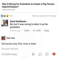 "Beer, Memes, and Http: Was It Wrong for Scientists to Create a Pig-Human  Hybrid Embryo?  www.vice.com  894 comments 231 shares  Sami Kotilainen  No, but it was wrong to elect i as the  president.  5 hours ago Unlike 3,056 Reply  bai-xue  Someone buy this man a beer  Source: bai-xue  157,699 notes <p>OHHHHH SICK BURN via /r/memes <a href=""http://ift.tt/2eUsLfJ"">http://ift.tt/2eUsLfJ</a></p>"