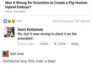 Beer, Vice, and Create A: Was It Wrong for Scientists to Create a Pig-Human  Hybrid Embryo?  www.vice.com  0744  894 comments 231 shares  Sami Kotilainen  No, but it was wrong to elect it as the  president.  5 hours ago Unlike 3,056 Reply  bai-xue  Someone buy this man a beer damn