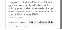 Irony, Time, and Poetry: was just reminded of the time I dated a  guy who constantly ridiculed me for  writing poetry, then after we broke up I  wrote a poem about it entered it into a  competition won £5000  8:36 AM -21 Jun 2018  4,176 Retweets 37,900 Likes