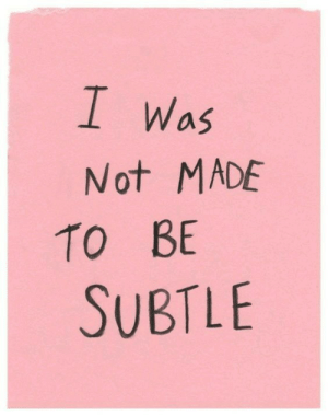 Made, Subtle, and Not: Was  Not MADE  TO BE  SUBTLE