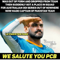 😎😎😎: WAS OUT OF FORM AND DROPPED FROM TEAM  THENSUDDENLY GOTAPLACE IN SQUAD  FOR AUSTRALIANODISERIESOUT OF NOWHERE  NOW MADE CAPTAIN OF PAKISTAN TEAM  LE PAKISTAN FANS  The  f Sarcasm  WE SALUTE YOU PCB 😎😎😎