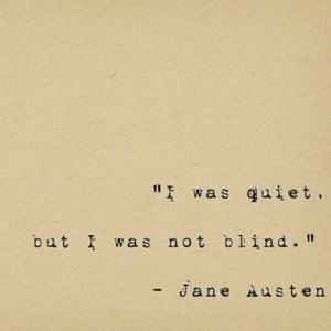 "I Was Not: "" was quiet  but I was not blind.""  - Jane Austen"