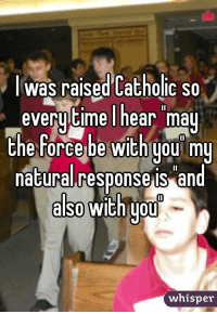 May the force be with you: Was raised Catholic so  everytime I hear may  the Force be with you my  natural response is and  also  with you  whisper May the force be with you
