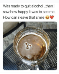 How can I ever let you go?!: Was ready to quit alcohol. then i  saw how happy it was to see me  How can i leave that smile How can I ever let you go?!