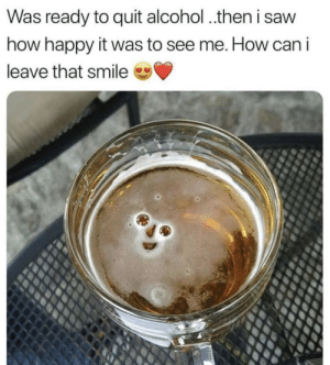 How could I..: Was ready to quit alcohol ..then i saw  how happy it was to see me. How can i  leave that smile How could I..