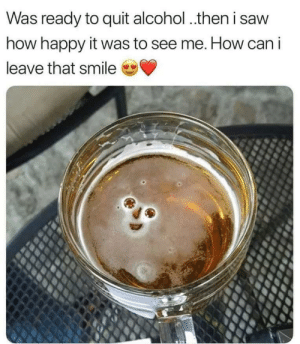 Meirl by SnarkFinatra MORE MEMES: Was ready to quit alcohol.then i saw  how happy it was to see me. How can i  leave that smile Meirl by SnarkFinatra MORE MEMES
