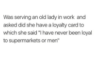 "Carding: Was serving an old lady in work and  asked did she have a loyalty card to  which she said ""I have never been loyal  to supermarkets or men"""