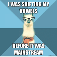 "Hipster, Meme, and Black: WAS SHIFTING MY  VOWELS  BEFORE IT WAS  MAINSTREAM <p>One just couldn&rsquo;t help himself.<br/><br/> [Picture: Background: 8-piece pie-style color split with alternating  shades of blue. Foreground: Hipster Linguist Llama meme, a white llama facing  forward, wearing a red scarf and black framed glasses. Top text: ""I was shifting my vowels"" Bottom text:  ""Before it was mainstream""]</p>"