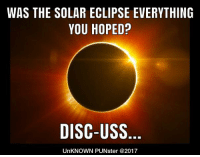 It will be a dark day when I understand all the hoopla over a solar eclipse. #UnKNOWN_PUNster: WAS THE SOLAR ECLIPSE EVERYTHING  YOU HOPED?  DISC-USS  UnKNOWN PUNster @2017 It will be a dark day when I understand all the hoopla over a solar eclipse. #UnKNOWN_PUNster