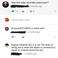 Is Water Wet: Was this video recorded underwater?  5 months ago  112  4  Add a public reply..  A  ElJasonWTF MDFK is water wet?  2 months ago  Rayyan Ababneh No, it is not: The state of  being wet is when the object is covered by a  liquid, so a liquid cannot be wet.  2 months ago