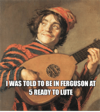 Life, Ferguson, and Toosoon: WAS TOLD TO BE IN FERGUSON AT  5 READYTO LUTE For those on the lighter side of life tonight