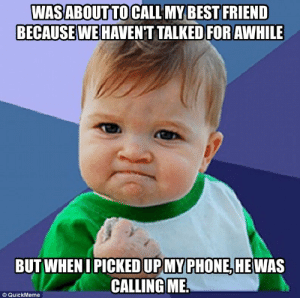 Advice, Best Friend, and Phone: WASABOUT TO CALI MY BEST FRIEND  BECAUSE WE HAVENT TALKED FOR AWHILE  BUT WHEN I PICKED UPMY PHONE,HE WAS  CALLINGME.  © QuickMeme advice-animal:  Best friend moment