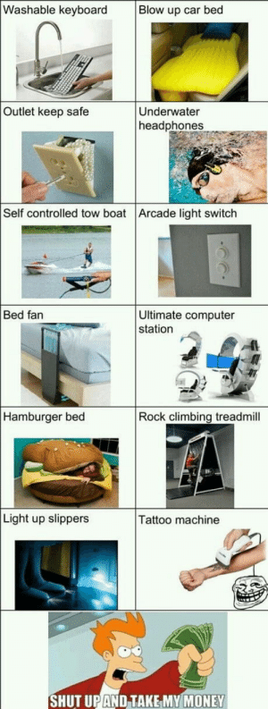 Climbing, Money, and Computer: Washable keyboard  Blow up car bed  Outlet keep safe  Underwater  headphones  Self controlled tow boat Arcade light switch  Ultimate computer  station  Bed fan  Hamburger bed  Rock climbing treadmill  Light up slippers  Tattoo machine  SHUT UPAND TAKE MY MONEY We really should fund this