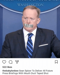 WASHINGTON  522 likes  the babylonbee Sean Spicer To Deliver All Future  Press Briefings With Mouth Duct Taped Shut STRAIGHT FREAKING SAVAGE @thebabylonbee