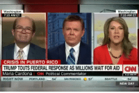 She went in...: Washington  7:15 AM ET  Washington  7:15 AM ET  CRISIS IN PUERTO RICO  TRUMP TOUTS FEDERAL RESPONSE AS MILLIONS WAIT FOR AID CN  Maria Cardona CN Political Commentator  RIGHT NOW PORTLAND-一54° SAN FRANCISCO 570  4:15 AM PT  SEATTLE  54  NEW DAY She went in...