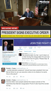 Bernie Sanders, Funny, and Television: Washington  8:13 PM ET  BREAKING NEWS  PRESIDENT SIGNS EXECUTIVE ORDER  SANDERS EXTENDS LEGAL PROTECTIONS TO OVER 9 MILLION UNDOCUMENTED IMMIGRANTS   President Sanders  @POTUS  45th @POTUS @BernieSanders. Tweets  ending in -B are from Bernie, and all  others are from a staffer.  9 Washington, D.C  SP WhiteHouse.gov  EE Joined January 2017  Tweet to President Sanders  JOIN THE FIGHT O  B E R N I E S A N D E R S  TWEETS  FOLLOWING  FOLLOWERS  LIKES  MOMENTS  24.4M  50  Tweets  Tweets & replies Media  Bernie Sanders  @Bernie Sanders 19h  Has anyone seen my hat. I put it down on  a chair during the inauguration for just one  second and now it's gone. Please help-B  1.1K  V t 26K  60K  Bernie Sanders  @Bernie Sanders Jan 27  Universal health care is essential for our country's future. We are  working hard to guarantee affordable access to health care for all.   Donald J. Trump  areal Donald Trump 8h  terrible television presence! I should have been president! And now  Bernie thinks he can use executive orders to do whatever he wants.  How is this aloud?  t 10K  62K  Donald J. Trump  areal Donald Trump 8h  Several million more people watched the season premier of The  Apprentice than Bernie's inaugruation! Proof of voter fraud! No wonder  he has  14K 8.8K 46 K the US in an alternate universe