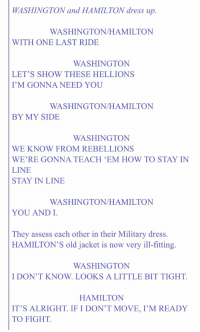 Ha! Found it in an email! Honestly, this might be me with MY costume in January. https://t.co/awKsUoNukA: WASHINGTON and HAMILTON dress up.  WASHINGTON/HAMILTON  WITH ONE LAST RIDE  WASHINGTON  LET'S SHOW THESE HELLIONS  I'M GONNA NEED YOU  WASHINGTON/HAMILTON  BY MY SIDE  WASHINGTON  WE KNOW FROM REBELLIONS  WE'RE GONNA TEACH 'EM HOW TO STAY IN  LINE  STAY IN LINE  WASHINGTON/HAMILTON  YOU AND I  They assess each other in their Military dress.  HAMILTON'S old jacket is now very ill-fitting.  WASHINGTON  I DON'T KNOW. LOOKS A LITTLE BIT TIGHT.  HAMILTON  IT'S ALRIGHT IF I DON'T MOVE, I'M READY  TO FIGHT. Ha! Found it in an email! Honestly, this might be me with MY costume in January. https://t.co/awKsUoNukA