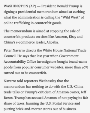 """Amazon, Donald Trump, and eBay: WASHINGTON (AP) - President Donald Trump is  signing a presidential memorandum aimed at curbing  what the administration is calling the """"Wild West"""" of  online trafficking in counterfeit goods  The memorandum is aimed at stopping the sale of  counterfeit products on sites like Amazon, Ebay and  China's e-commerce leader, Alibaba.  Peter Navarro directs the White House National Trade  Council. He says that last year when Government  Accountability Office investigators bought brand-name  goods from popular consumer websites, more than 40%  turned out to be counterfeit.  Navarro told reporters Wednesday that the  memorandum has nothing to do with the U.S.-China  trade talks or Trump's criticism of Amazon owner, Jeff  Bezos. Trump has accused Amazon of not paying its fair  share of taxes, harming the U.S. Postal Service and  putting brick-and-mortar stores out of business President Trump signs memorandum to stem counterfeit goods trafficking"""