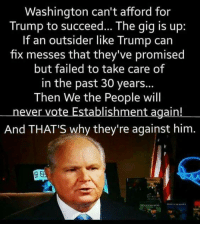 Memes, Trump, and Never: Washington can't afford for  Trump to succeed... The gig is up:  If an outsider like Trump can  fix messes that they've promised  but failed to take care of  in the past 30 years..  Then We the People will  never vote Establishment again!  And THATS why they're against him  BEI