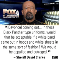 """America, Appalled, and Beyonce: WASHINGTON, D.C  BUSINES  WASHINGTON, o.c.  """"[Beyonce] coming out... in those  Black Panther type uniforms, would  that be acceptable if a white band  came out in hoods and white sheets in  the same sort of fashion? We would  be appalled and outraged.""""  35  -Sheriff David Clarke EOX! Come on people! We wish we could say that America had left this kind of idiocy in 2015. Not so much. Thanks Sheriff Clarke for saying what needs to be said, as always! -- Cold Dead Hands 2nd Amendment gear: cdh2a.com/shop"""