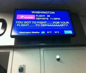 really-funny-posts: somebody is fired: WASHINGTON  FLIGHT 86  armerice  DEPARTS 11:35PM  YOU GOT TO FIGHT.......FOR YOUR  FLIGHT.......TO DEPAAAAAAARTYI  SFO  61'F 16°C  Washington Weather really-funny-posts: somebody is fired