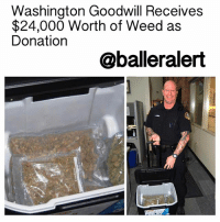"""Memes, 🤖, and Weeds: Washington Goodwill Receives  $24,000 Worth of Weed as  Donation  @balleralert Washington Goodwill Receives $24,000 Worth of Weed as Donation – blogged by @MsJennyb ⠀⠀⠀⠀⠀⠀⠀ ⠀⠀⠀⠀⠀⠀⠀ Over the weekend, a Goodwill in Monroe, Washington received an unexpected donation worth over $20,000. ⠀⠀⠀⠀⠀⠀⠀ ⠀⠀⠀⠀⠀⠀⠀ The donation was sent over in a cooler. As the thrift shop employees sifted through the contributions, they found five large bags of marijuana, worth about $24,000. The staff called the police. ⠀⠀⠀⠀⠀⠀⠀ ⠀⠀⠀⠀⠀⠀⠀ When officials arrived, they too were surprised to find over 3.75 pounds of weed in the thrift shop. ⠀⠀⠀⠀⠀⠀⠀ ⠀⠀⠀⠀⠀⠀⠀ """"Normally when we go there, it is for a shoplifter, but not anything like this,"""" Debbie Willis of the city police department said. ⠀⠀⠀⠀⠀⠀⠀ ⠀⠀⠀⠀⠀⠀⠀ Officials have not found the person responsible for the large donation and according to the Huffington Post, it is unclear if that person meant to deliver thousands of dollars worth of pot to the thrift shop. ⠀⠀⠀⠀⠀⠀⠀ ⠀⠀⠀⠀⠀⠀⠀ In any case, officials have seized the large amount of marijuana. Although it is legal to possess up to an ounce of weed in the state, the marijuana must come from a licensed producer and seller, the publication reports."""